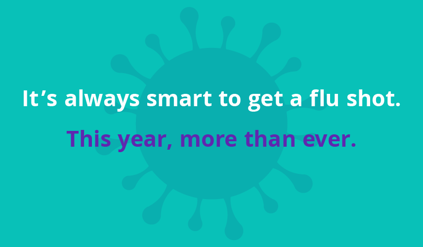 "Graphic with text that reads, ""It's always smart to get your flu shot. This year, more than ever."""