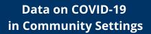 Data on COVID-19 in Community Settings